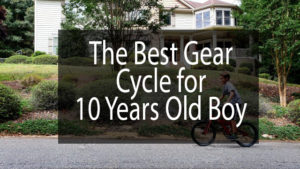The Best Gear Cycle for 10 Years Old Boy
